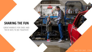 Which Hobbies Are Great For Dads And Kids To Do Together